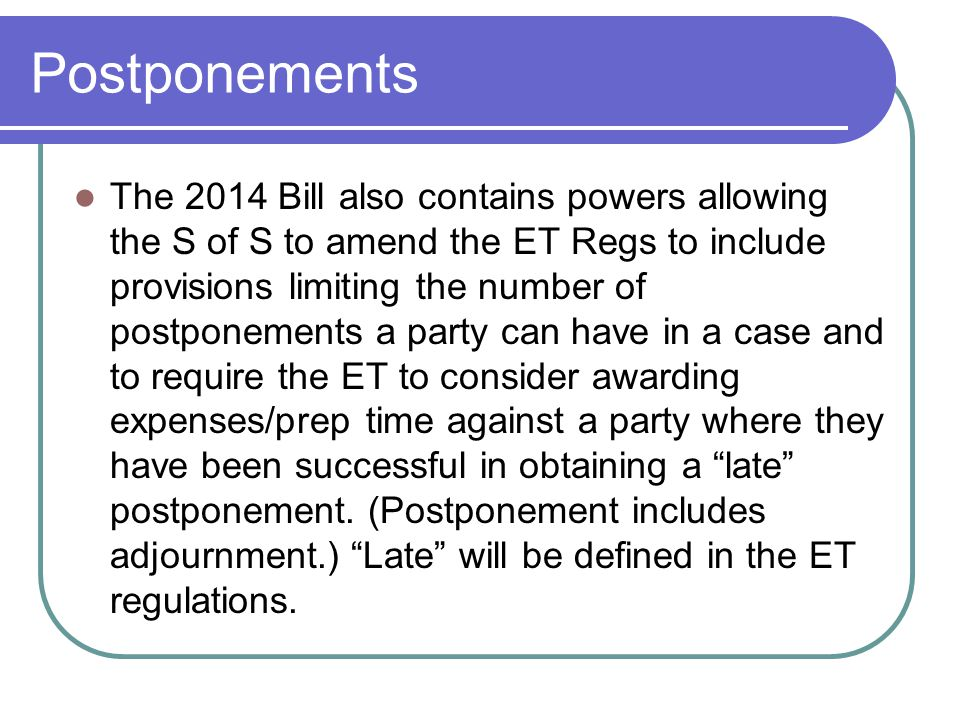 Postponements The 2014 Bill also contains powers allowing the S of S to amend the ET Regs to include provisions limiting the number of postponements a