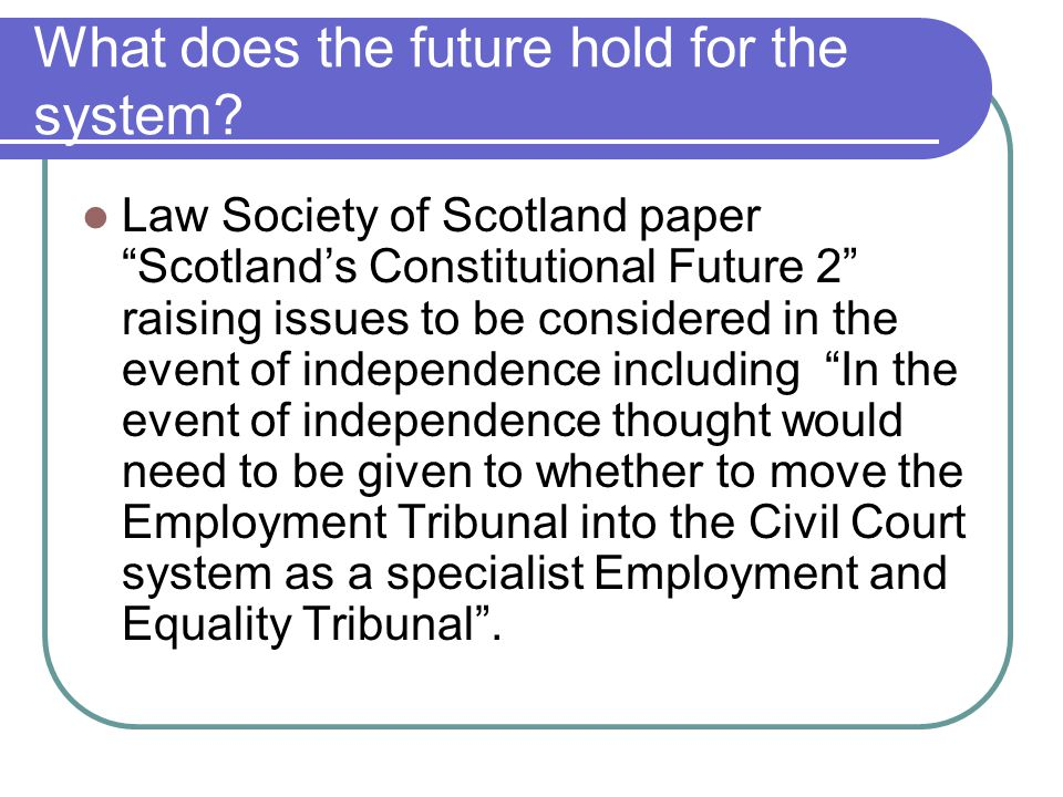 "What does the future hold for the system? Law Society of Scotland paper ""Scotland's Constitutional Future 2"" raising issues to be considered in the ev"
