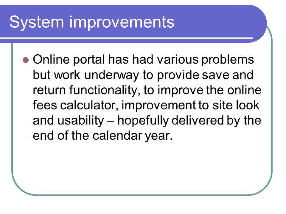 System improvements Online portal has had various problems but work underway to provide save and return functionality, to improve the online fees calculator, improvement to site look and usability – hopefully delivered by the end of the calendar year.