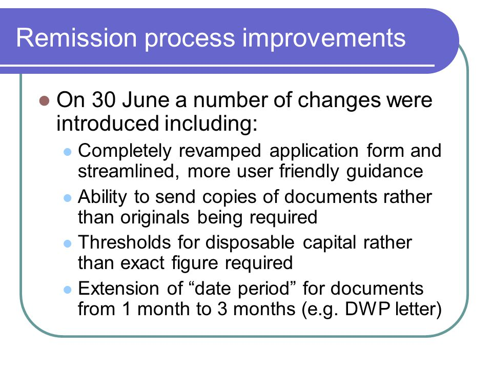 Remission process improvements On 30 June a number of changes were introduced including: Completely revamped application form and streamlined, more user friendly guidance Ability to send copies of documents rather than originals being required Thresholds for disposable capital rather than exact figure required Extension of date period for documents from 1 month to 3 months (e.g.