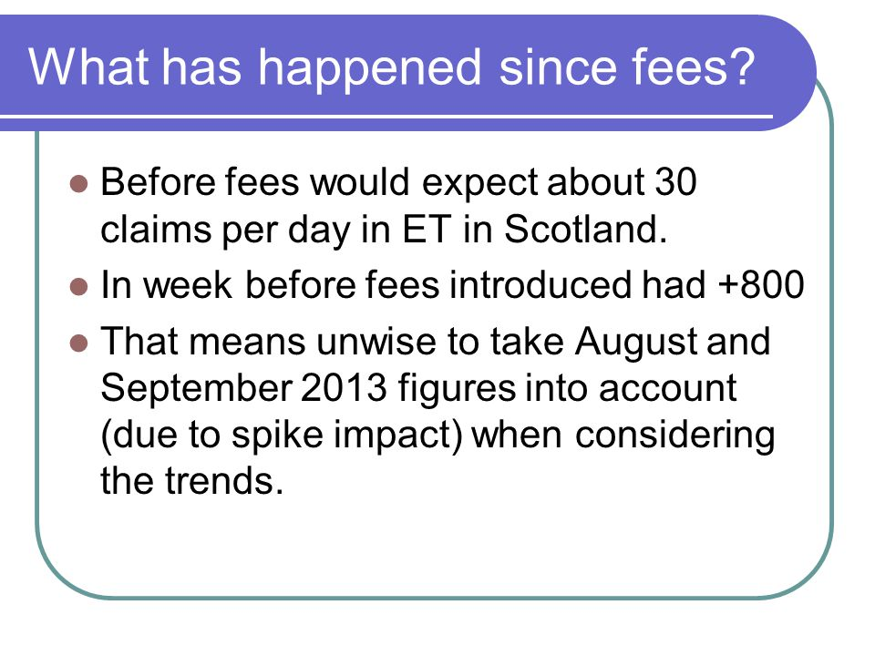 What has happened since fees? Before fees would expect about 30 claims per day in ET in Scotland. In week before fees introduced had +800 That means u