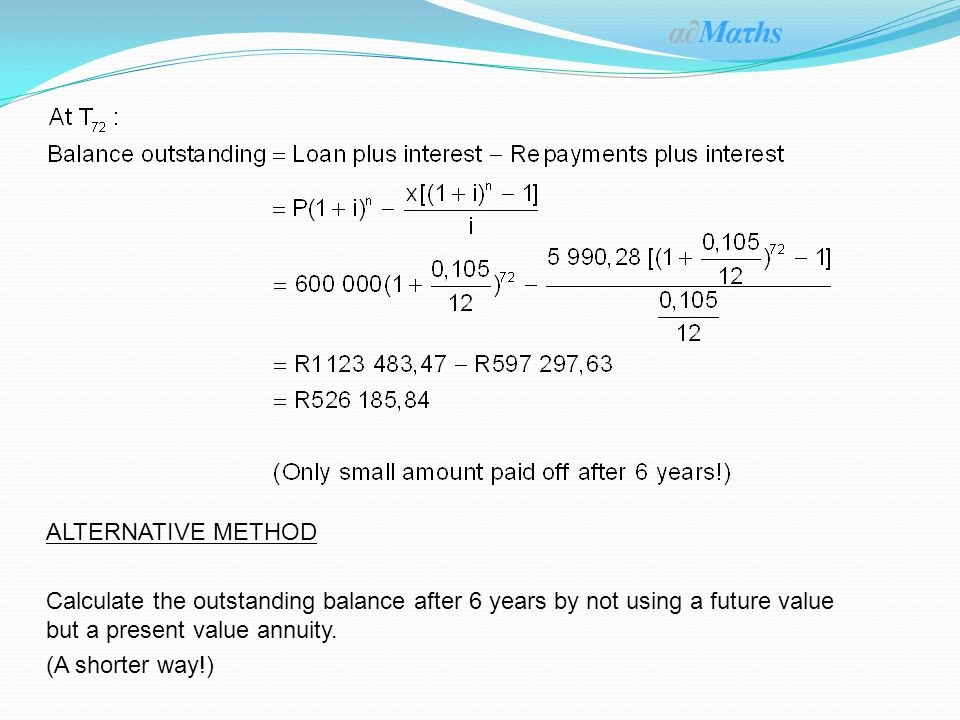 ALTERNATIVE METHOD Calculate the outstanding balance after 6 years by not using a future value but a present value annuity.