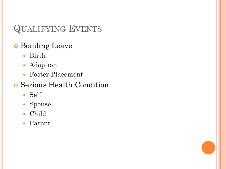 Q UALIFYING E VENTS Bonding Leave Birth Adoption Foster Placement Serious Health Condition Self Spouse Child Parent