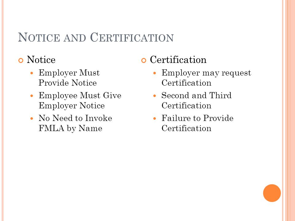 N OTICE AND C ERTIFICATION Notice Employer Must Provide Notice Employee Must Give Employer Notice No Need to Invoke FMLA by Name Certification Employer may request Certification Second and Third Certification Failure to Provide Certification