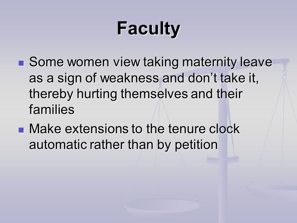 Faculty Some women view taking maternity leave as a sign of weakness and don't take it, thereby hurting themselves and their families Some women view