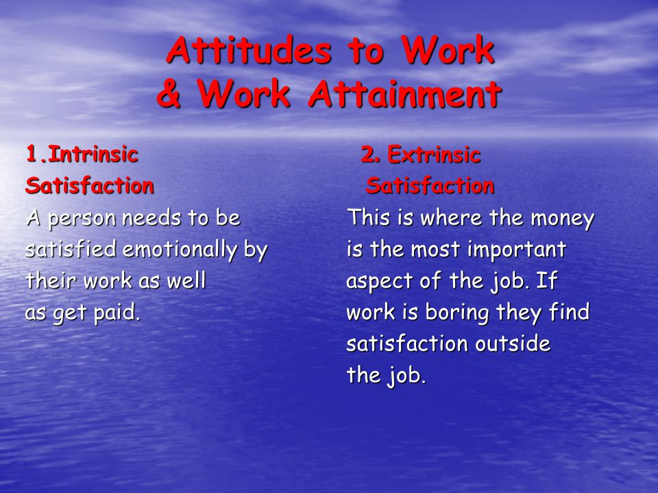 Attitudes to Work & Work Attainment 1.IntrinsicSatisfaction A person needs to be satisfied emotionally by their work as well as get paid.