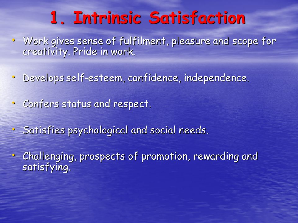1. Intrinsic Satisfaction Work gives sense of fulfilment, pleasure and scope for creativity.