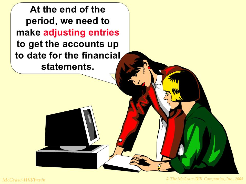 © The McGraw-Hill Companies, Inc., 2008 McGraw-Hill/Irwin At the end of the period, we need to make adjusting entries to get the accounts up to date for the financial statements.