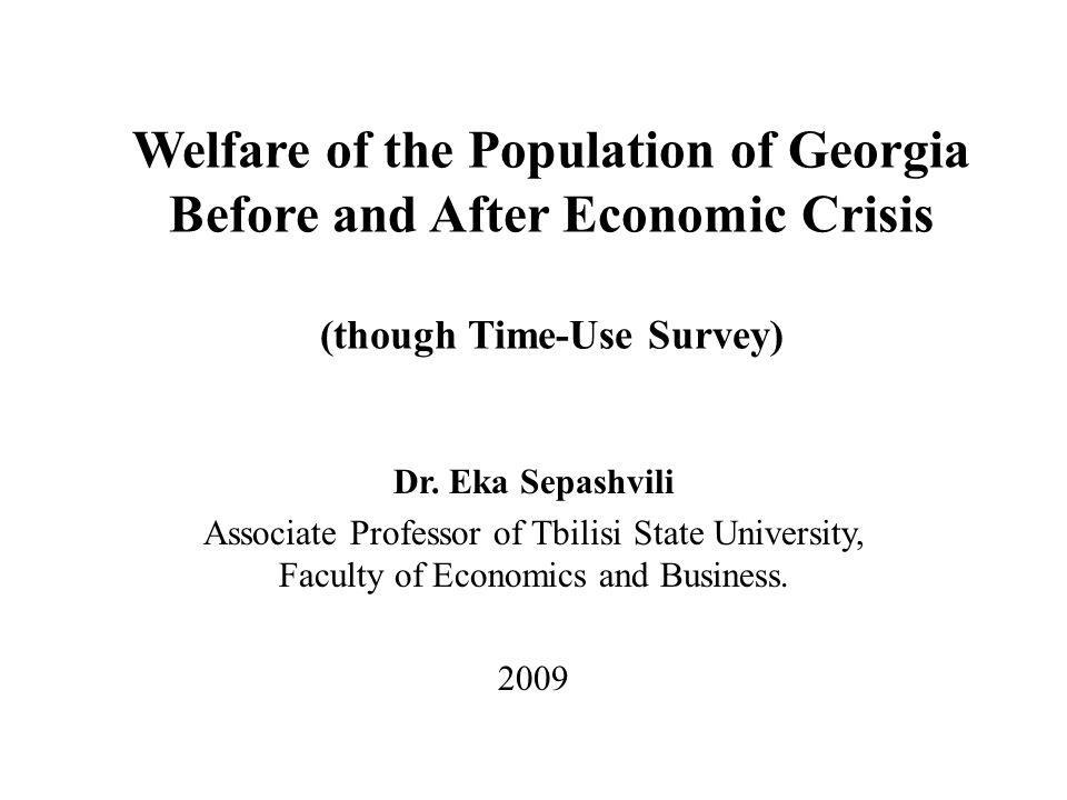 Welfare of the Population of Georgia Before and After Economic Crisis (though Time-Use Survey) Dr.
