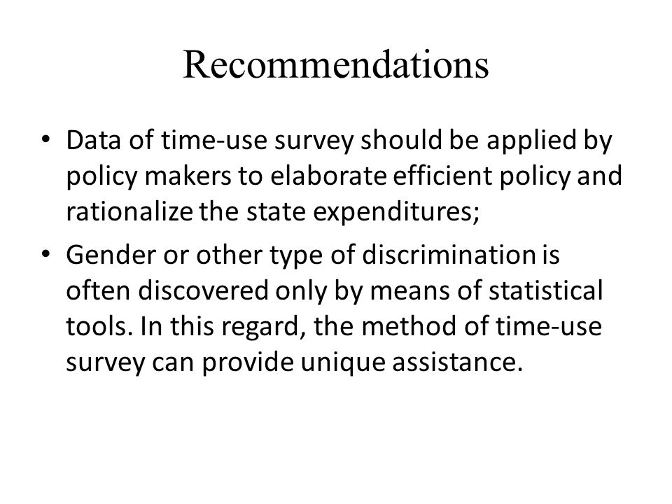 Recommendations Data of time-use survey should be applied by policy makers to elaborate efficient policy and rationalize the state expenditures; Gender or other type of discrimination is often discovered only by means of statistical tools.