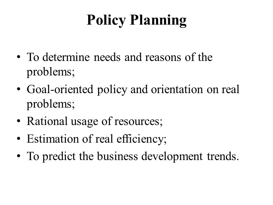 Policy Planning To determine needs and reasons of the problems; Goal-oriented policy and orientation on real problems; Rational usage of resources; Estimation of real efficiency; To predict the business development trends.