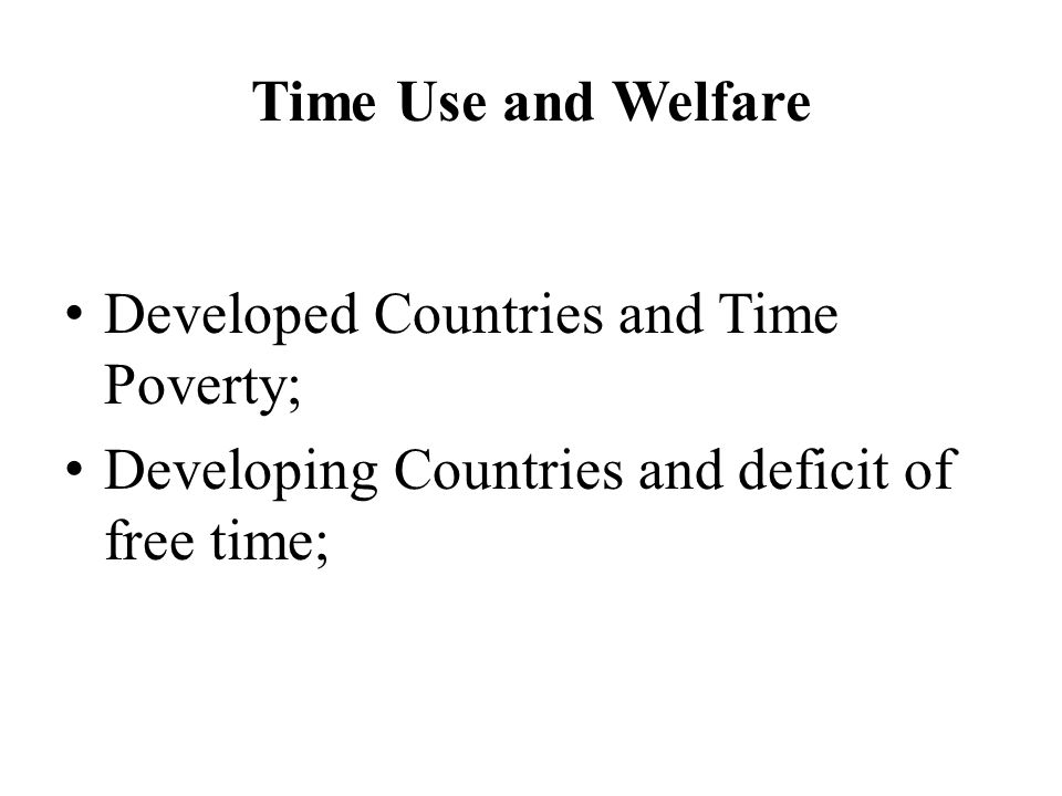 Time Use and Welfare Developed Countries and Time Poverty; Developing Countries and deficit of free time;