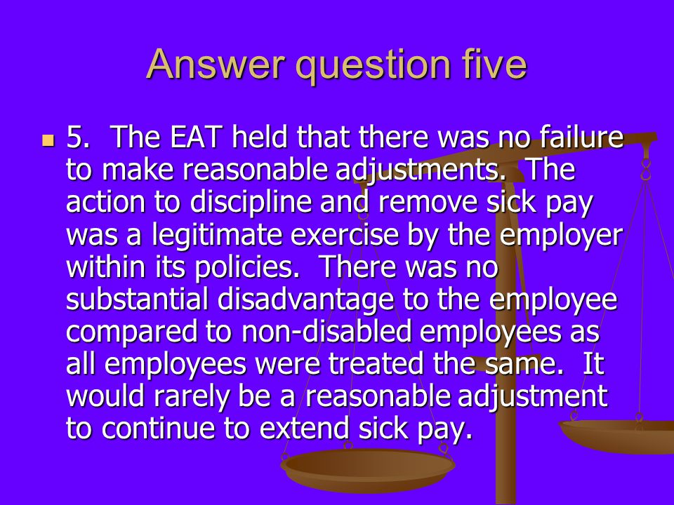 Answer question five 5. The EAT held that there was no failure to make reasonable adjustments. The action to discipline and remove sick pay was a legi