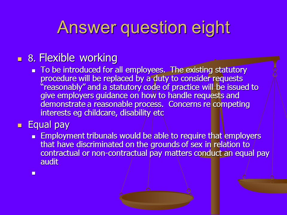 Answer question eight 8. Flexible working 8. Flexible working To be introduced for all employees. The existing statutory procedure will be replaced by