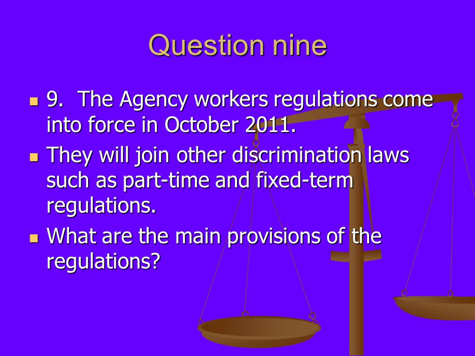 Question nine 9. The Agency workers regulations come into force in October 2011. 9. The Agency workers regulations come into force in October 2011. Th