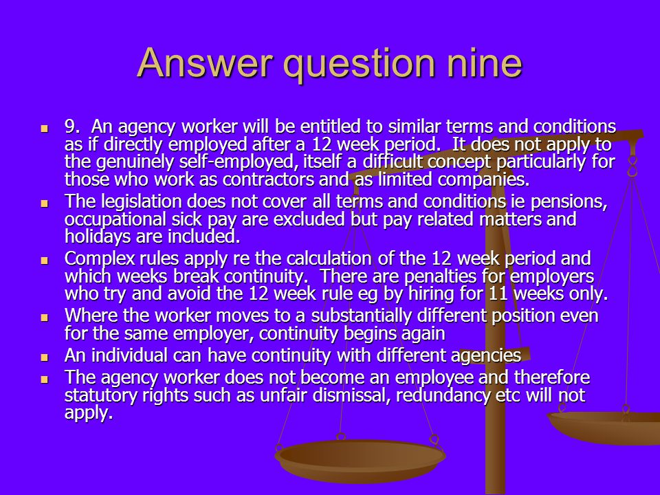 Answer question nine 9. An agency worker will be entitled to similar terms and conditions as if directly employed after a 12 week period. It does not
