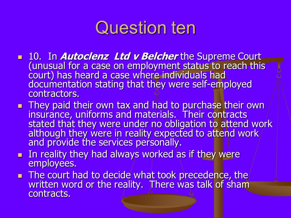 Question ten 10. In Autoclenz Ltd v Belcher the Supreme Court (unusual for a case on employment status to reach this court) has heard a case where ind