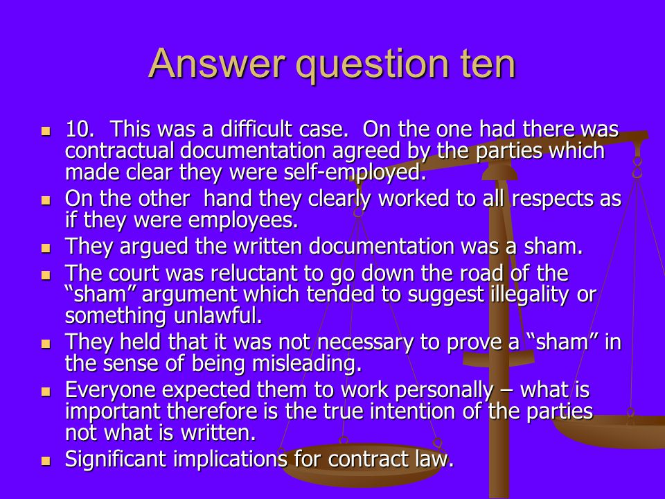 Answer question ten 10. This was a difficult case. On the one had there was contractual documentation agreed by the parties which made clear they were