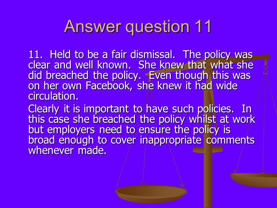 Answer question 11 11. Held to be a fair dismissal. The policy was clear and well known. She knew that what she did breached the policy. Even though t