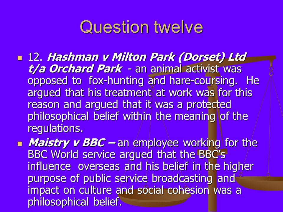 Question twelve 12. Hashman v Milton Park (Dorset) Ltd t/a Orchard Park - an animal activist was opposed to fox-hunting and hare-coursing. He argued t