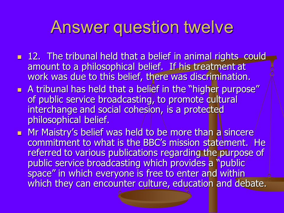 Answer question twelve 12. The tribunal held that a belief in animal rights could amount to a philosophical belief. If his treatment at work was due t