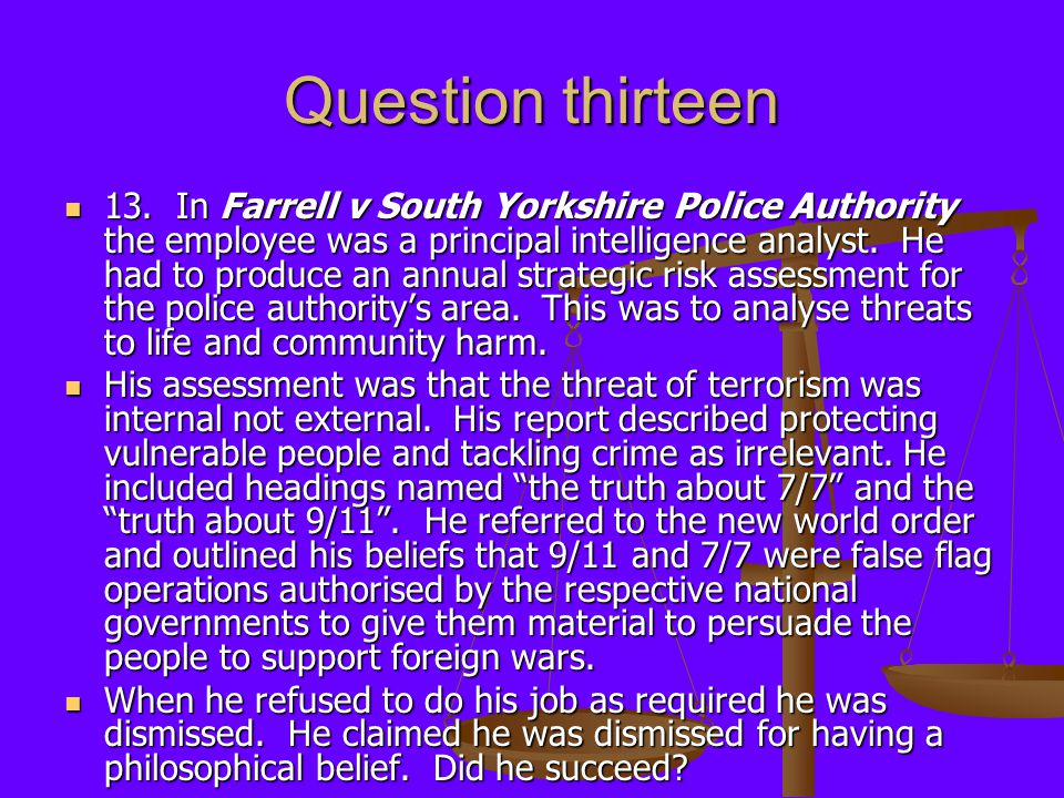 Question thirteen 13. In Farrell v South Yorkshire Police Authority the employee was a principal intelligence analyst. He had to produce an annual str