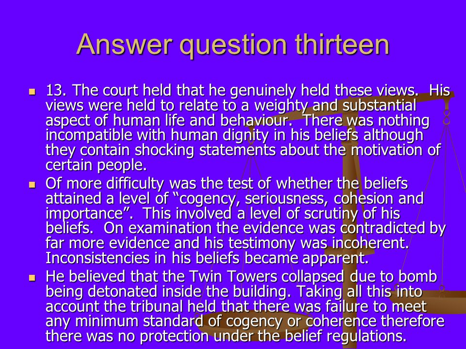 Answer question thirteen 13. The court held that he genuinely held these views. His views were held to relate to a weighty and substantial aspect of h