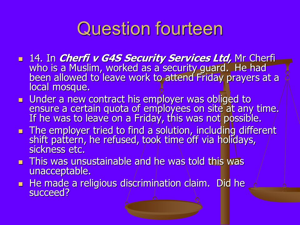 Question fourteen 14. In Cherfi v G4S Security Services Ltd, Mr Cherfi who is a Muslim, worked as a security guard. He had been allowed to leave work