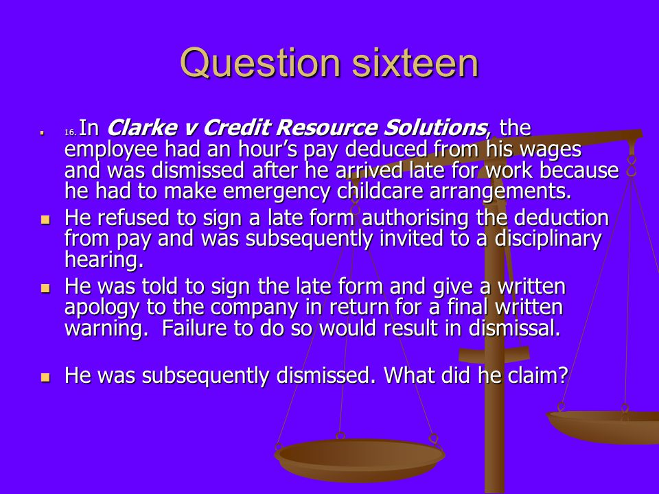 Question sixteen 16. In Clarke v Credit Resource Solutions, the employee had an hour's pay deduced from his wages and was dismissed after he arrived l