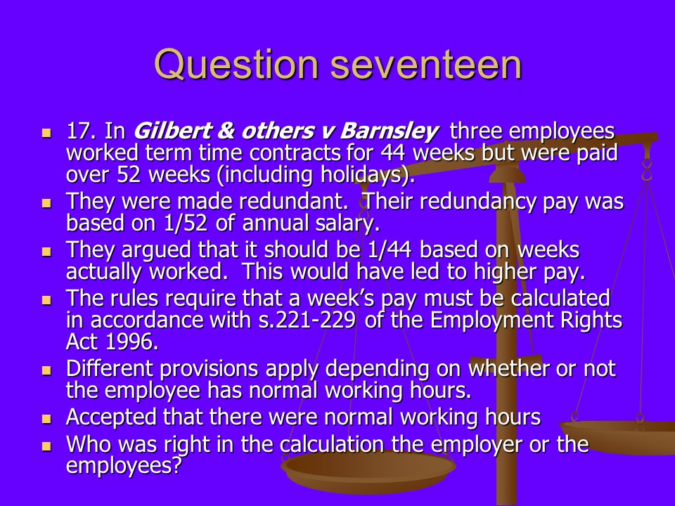 Question seventeen 17. In Gilbert & others v Barnsley three employees worked term time contracts for 44 weeks but were paid over 52 weeks (including h