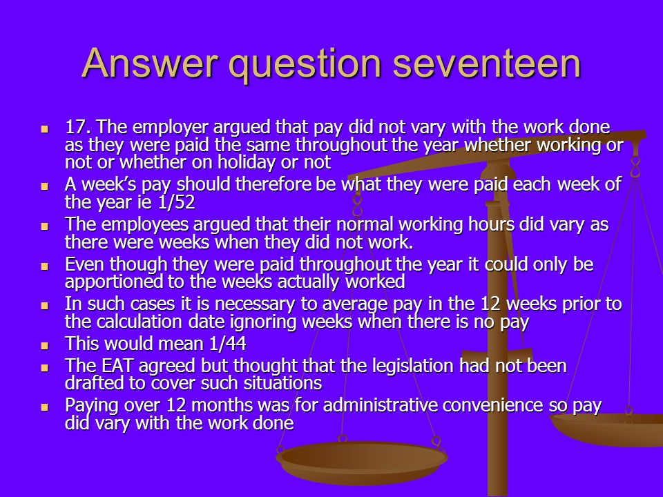 Answer question seventeen 17. The employer argued that pay did not vary with the work done as they were paid the same throughout the year whether work