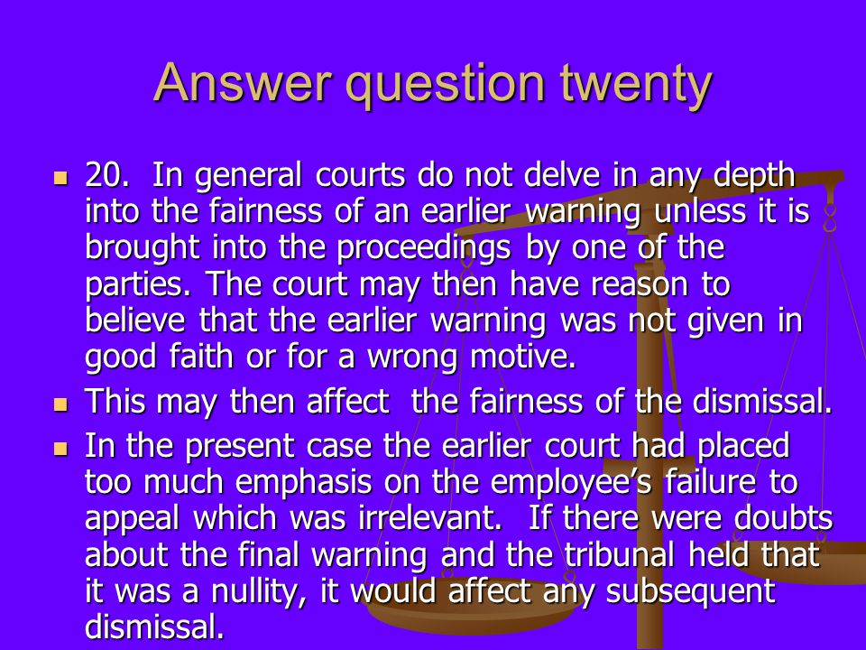 Answer question twenty 20. In general courts do not delve in any depth into the fairness of an earlier warning unless it is brought into the proceedin
