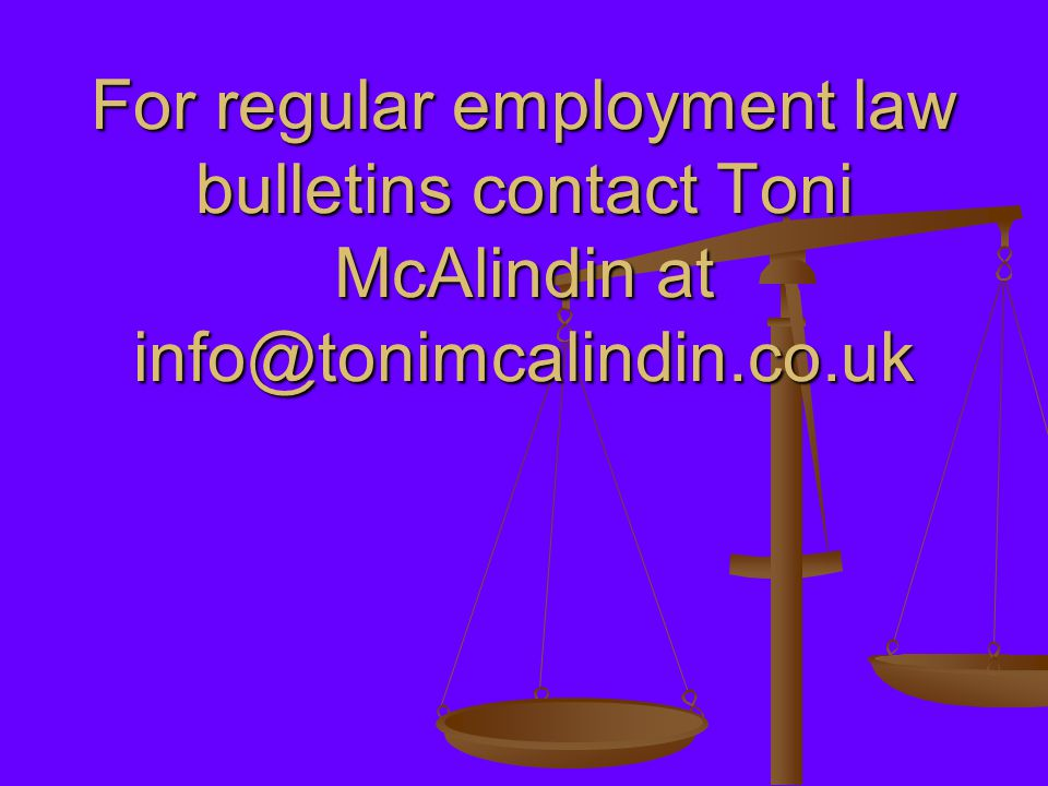 For regular employment law bulletins contact Toni McAlindin at info@tonimcalindin.co.uk