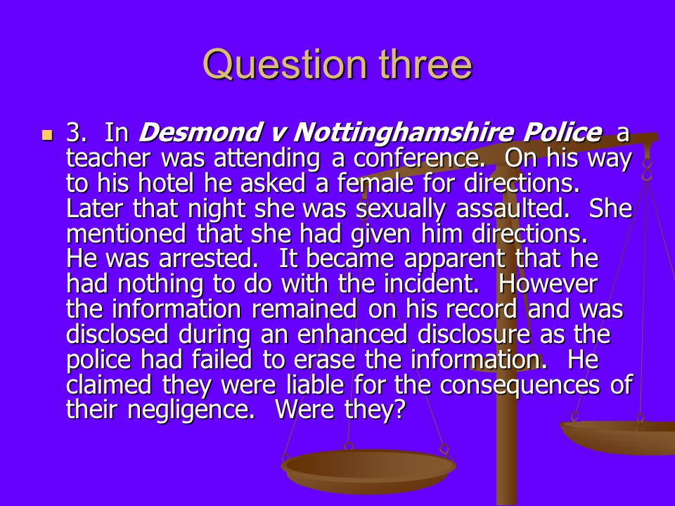 Question three 3. In Desmond v Nottinghamshire Police a teacher was attending a conference. On his way to his hotel he asked a female for directions.
