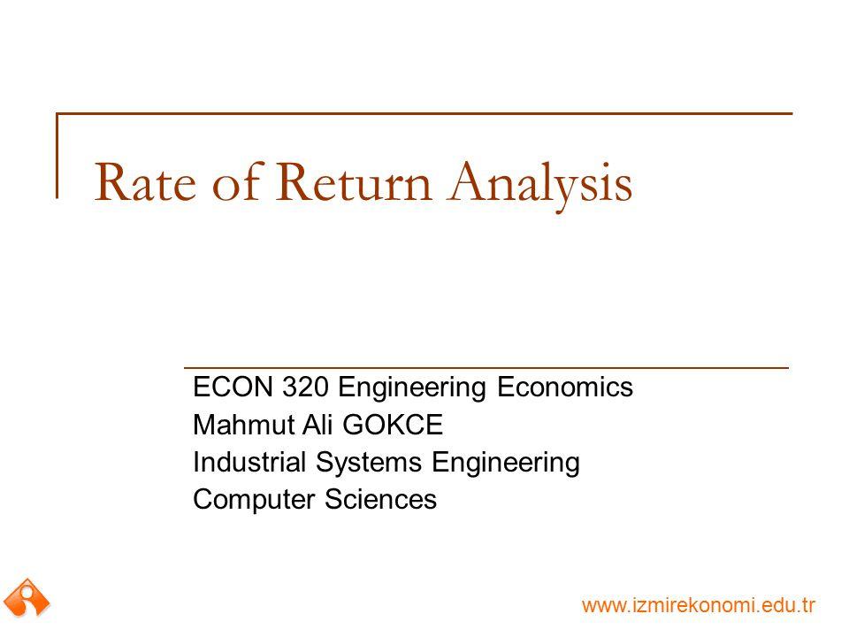 www.izmirekonomi.edu.tr Rate of Return Analysis ECON 320 Engineering Economics Mahmut Ali GOKCE Industrial Systems Engineering Computer Sciences