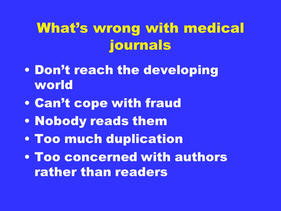 What's wrong with medical journals Don't reach the developing world Can't cope with fraud Nobody reads them Too much duplication Too concerned with authors rather than readers