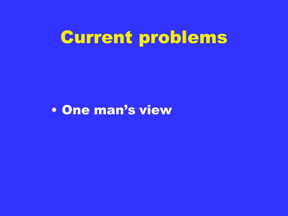 Current problems One man's view