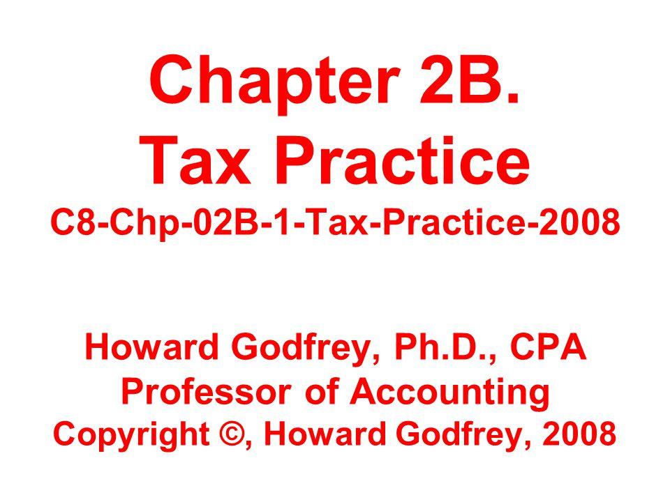Chapter 2B. Tax Practice C8-Chp-02B-1-Tax-Practice-2008 Howard Godfrey, Ph.D., CPA Professor of Accounting Copyright ©, Howard Godfrey, 2008