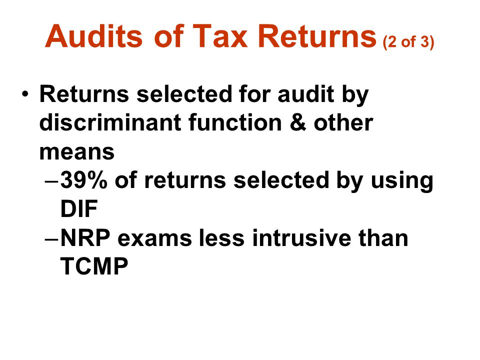 Audits of Tax Returns (2 of 3) Returns selected for audit by discriminant function & other means –39% of returns selected by using DIF –NRP exams less