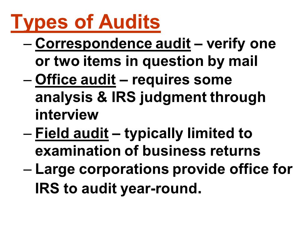 Types of Audits –Correspondence audit – verify one or two items in question by mail –Office audit – requires some analysis & IRS judgment through inte