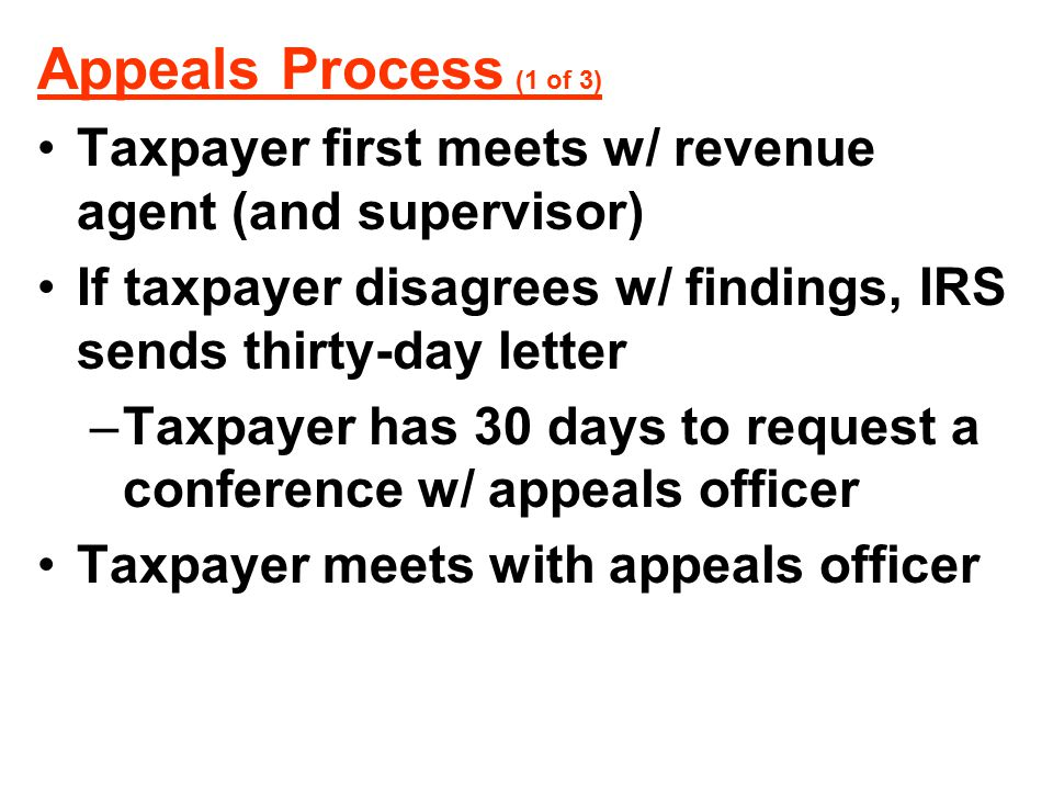 Appeals Process (1 of 3) Taxpayer first meets w/ revenue agent (and supervisor) If taxpayer disagrees w/ findings, IRS sends thirty-day letter –Taxpay
