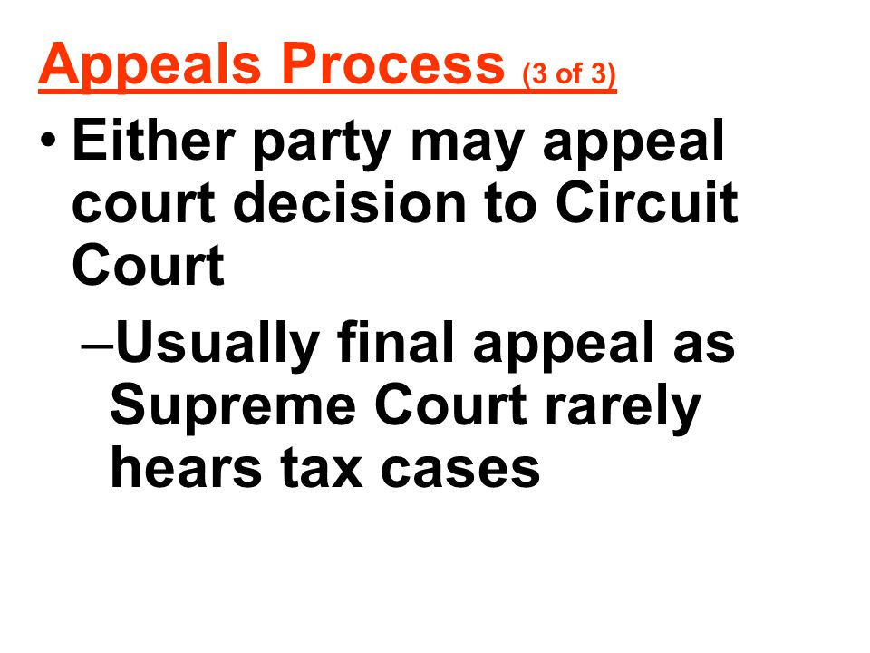 Appeals Process (3 of 3) Either party may appeal court decision to Circuit Court –Usually final appeal as Supreme Court rarely hears tax cases