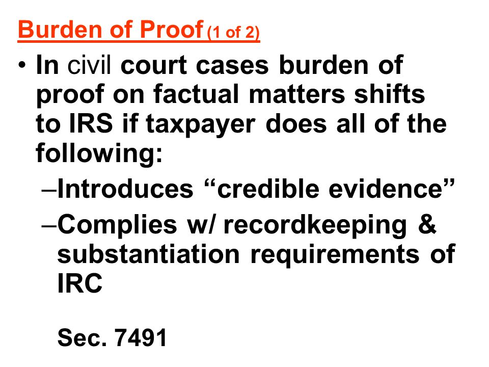 """Burden of Proof (1 of 2) In civil court cases burden of proof on factual matters shifts to IRS if taxpayer does all of the following: –Introduces """"cre"""