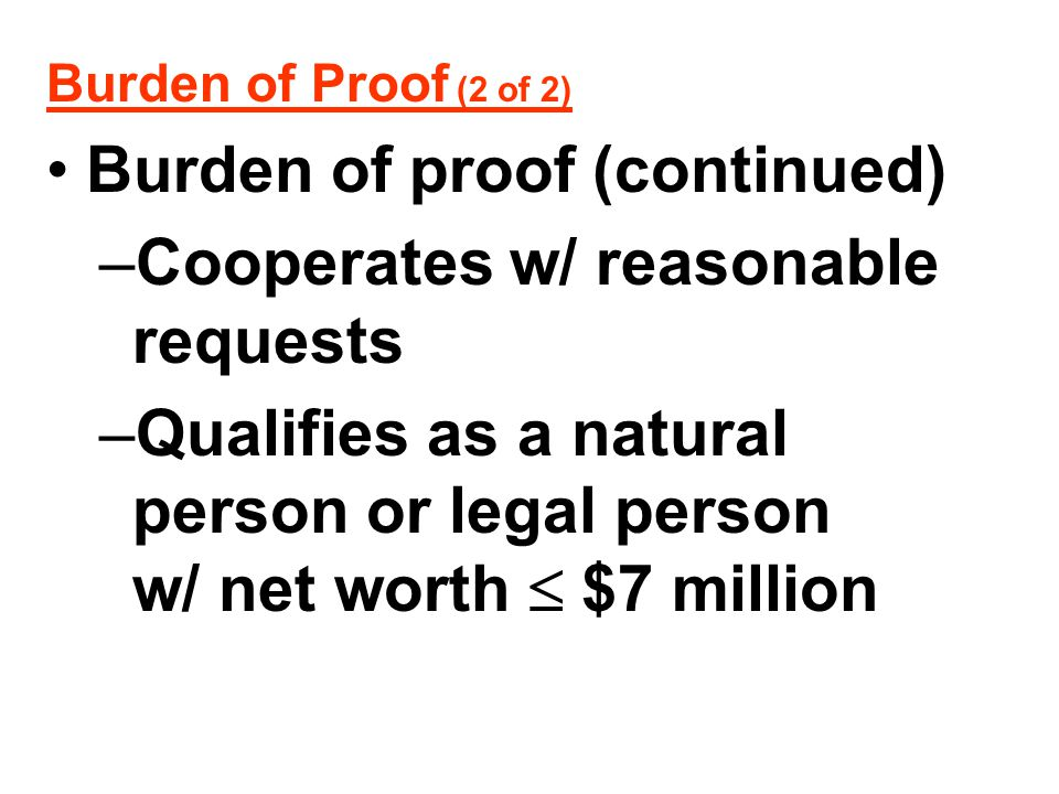 Burden of Proof (2 of 2) Burden of proof (continued) –Cooperates w/ reasonable requests –Qualifies as a natural person or legal person w/ net worth 