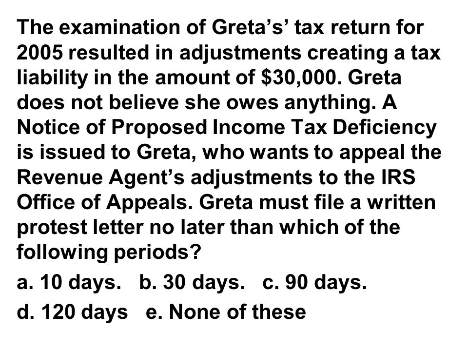 The examination of Greta's' tax return for 2005 resulted in adjustments creating a tax liability in the amount of $30,000. Greta does not believe she