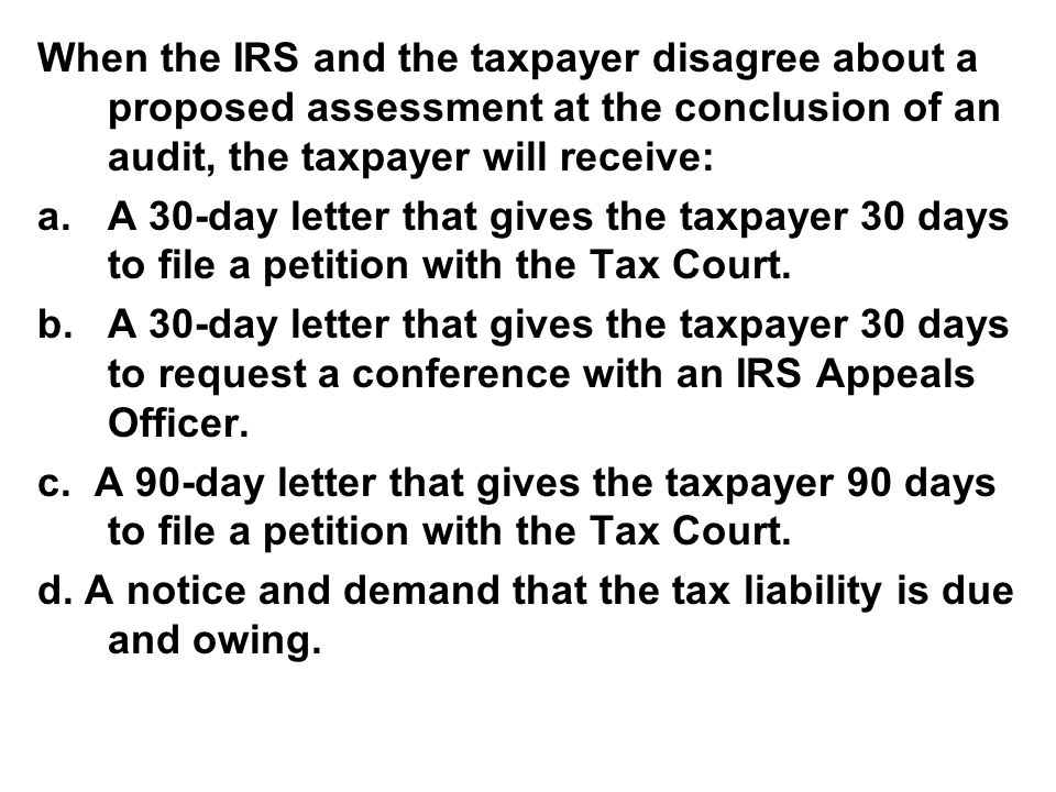 When the IRS and the taxpayer disagree about a proposed assessment at the conclusion of an audit, the taxpayer will receive: a.A 30-day letter that gi