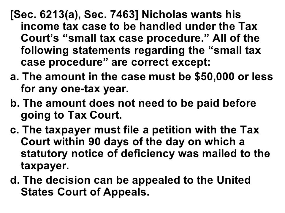 """[Sec. 6213(a), Sec. 7463] Nicholas wants his income tax case to be handled under the Tax Court's """"small tax case procedure."""" All of the following stat"""