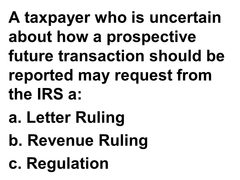 A taxpayer who is uncertain about how a prospective future transaction should be reported may request from the IRS a: a. Letter Ruling b. Revenue Ruli