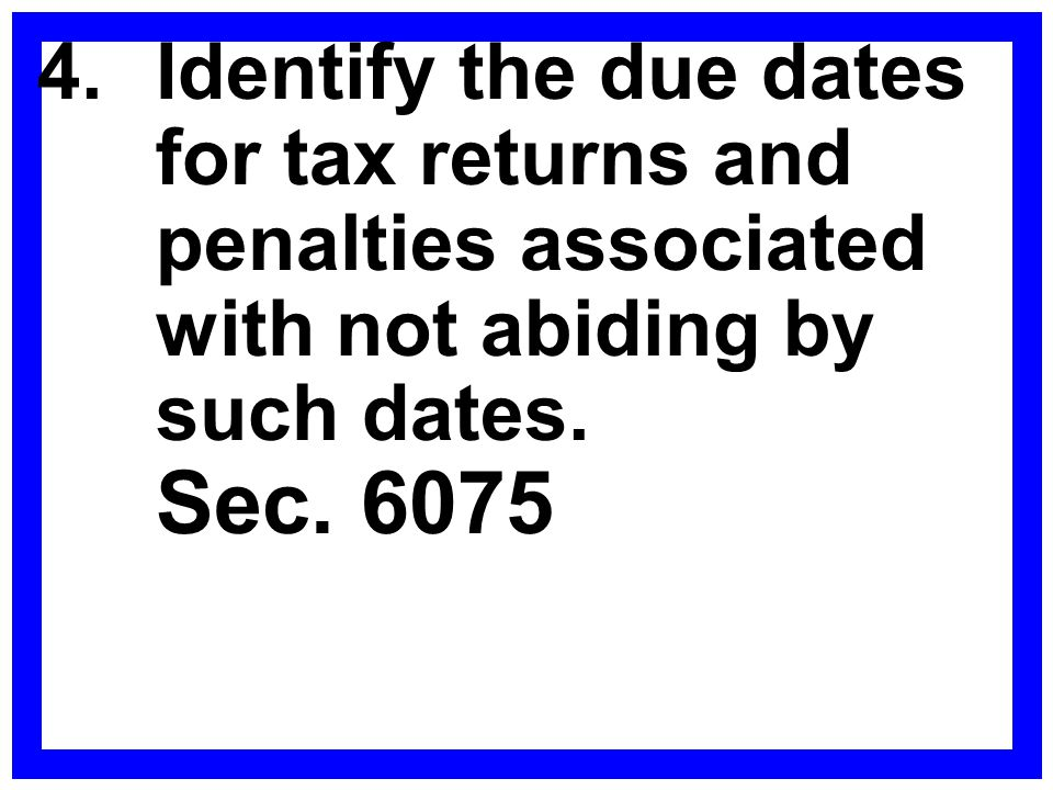 4.Identify the due dates for tax returns and penalties associated with not abiding by such dates. Sec. 6075