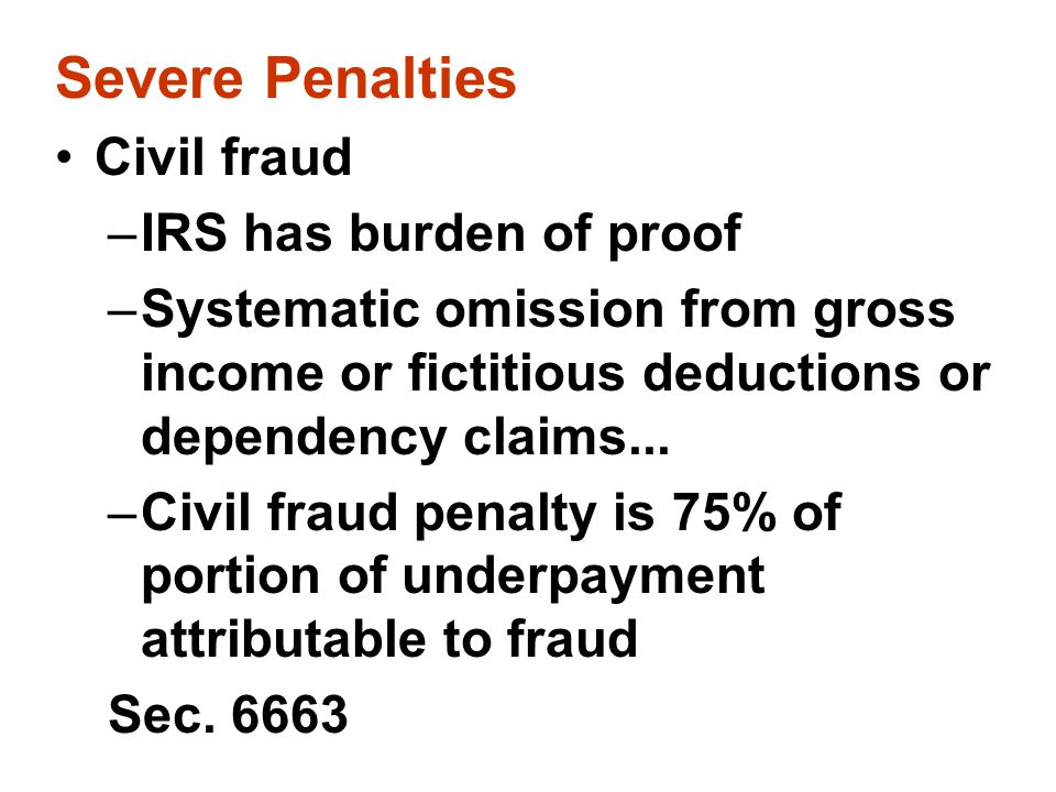 Severe Penalties Civil fraud –IRS has burden of proof –Systematic omission from gross income or fictitious deductions or dependency claims... –Civil f